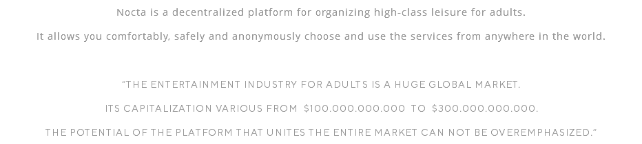 "Nocta is the decentralized platform for organizing high-class leisure for adults. Everybody will be able to choose comfortably and use safely any desirable services from anywhere in the world. ""The entertainment industry for adults is a huge global market. its capitalization various from $100.000.000.000 to $300.000.000.000. The potential of the platform that uniteS the entire market can not be overemphasized."""